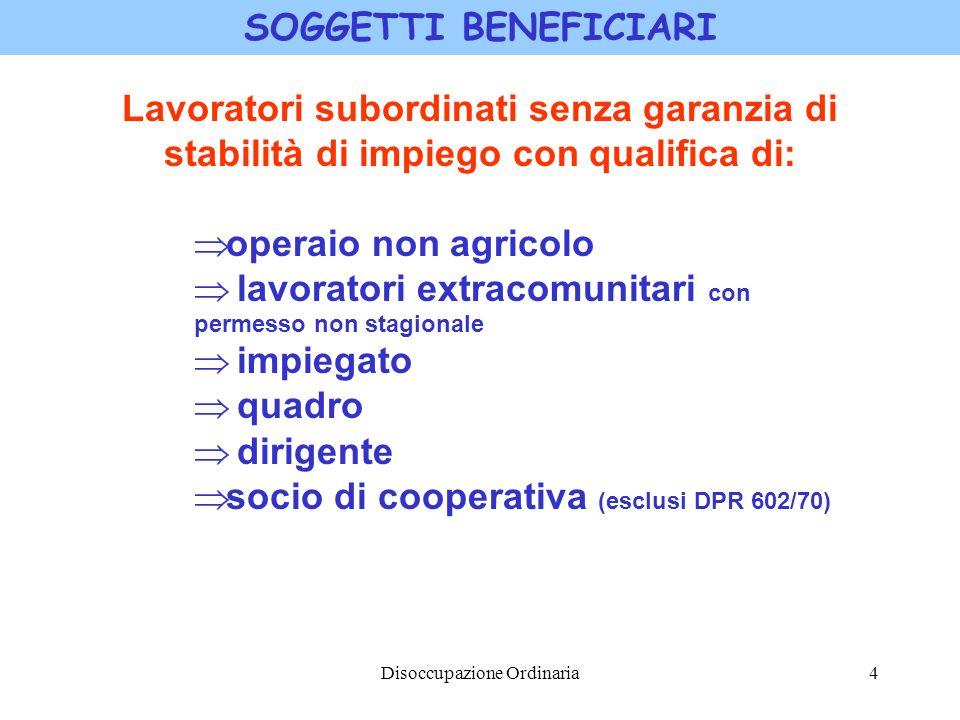 Disoccupazione Ordinaria4 SOGGETTI BENEFICIARI Lavoratori subordinati senza garanzia di stabilità di impiego con qualifica di: operaio non agricolo la