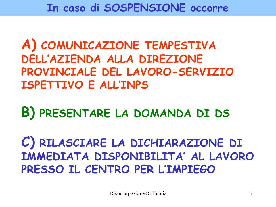 Disoccupazione Ordinaria7 In caso di SOSPENSIONE occorre A) COMUNICAZIONE TEMPESTIVA DELLAZIENDA ALLA DIREZIONE PROVINCIALE DEL LAVORO-SERVIZIO ISPETT
