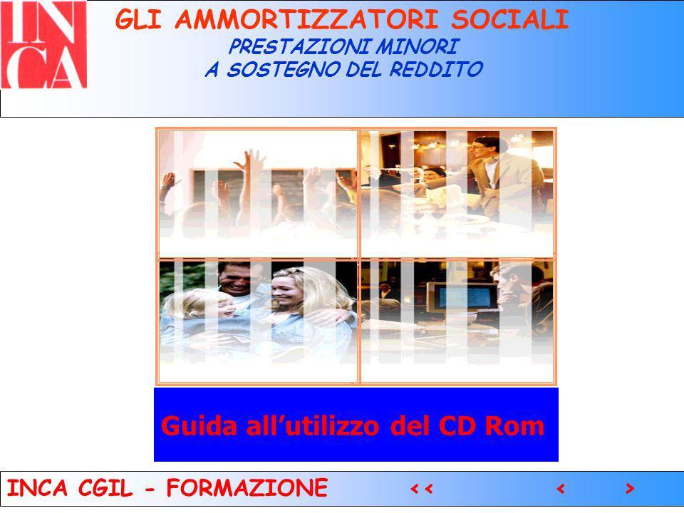 1 Guida allutilizzo del CD Rom GLI AMMORTIZZATORI SOCIALI PRESTAZIONI MINORI A SOSTEGNO DEL REDDITO INCA CGIL - FORMAZIONE