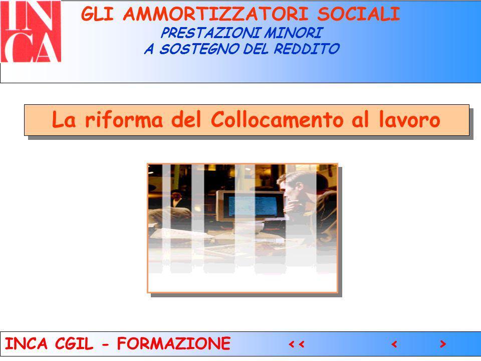 7 GLI AMMORTIZZATORI SOCIALI PRESTAZIONI MINORI A SOSTEGNO DEL REDDITO La riforma del Collocamento al lavoro INCA CGIL - FORMAZIONE