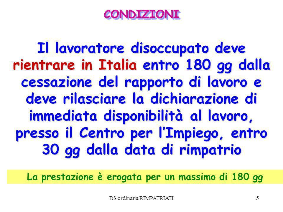 DS ordinaria RIMPATRIATI5 La prestazione è erogata per un massimo di 180 gg Il lavoratore disoccupato deve rientrare in Italia entro 180 gg dalla cess