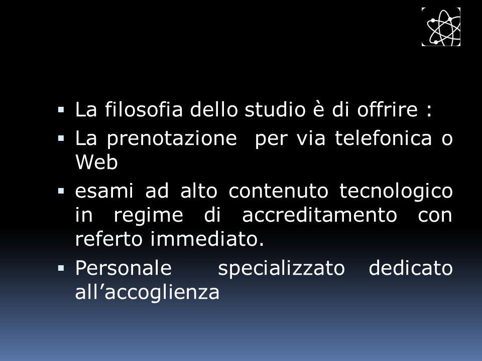 La filosofia dello studio è di offrire : La prenotazione per via telefonica o Web esami ad alto contenuto tecnologico in regime di accreditamento con