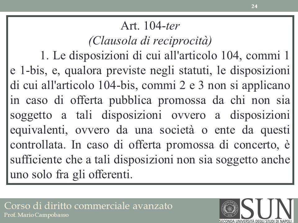 Corso di diritto commerciale avanzato Prof. Mario Campobasso Art. 104-ter (Clausola di reciprocità) 1. Le disposizioni di cui all'articolo 104, commi