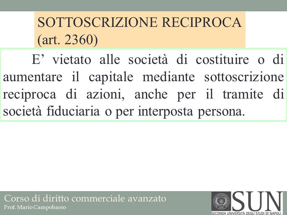 Corso di diritto commerciale avanzato Prof. Mario Campobasso SOTTOSCRIZIONE RECIPROCA (art. 2360) E vietato alle società di costituire o di aumentare