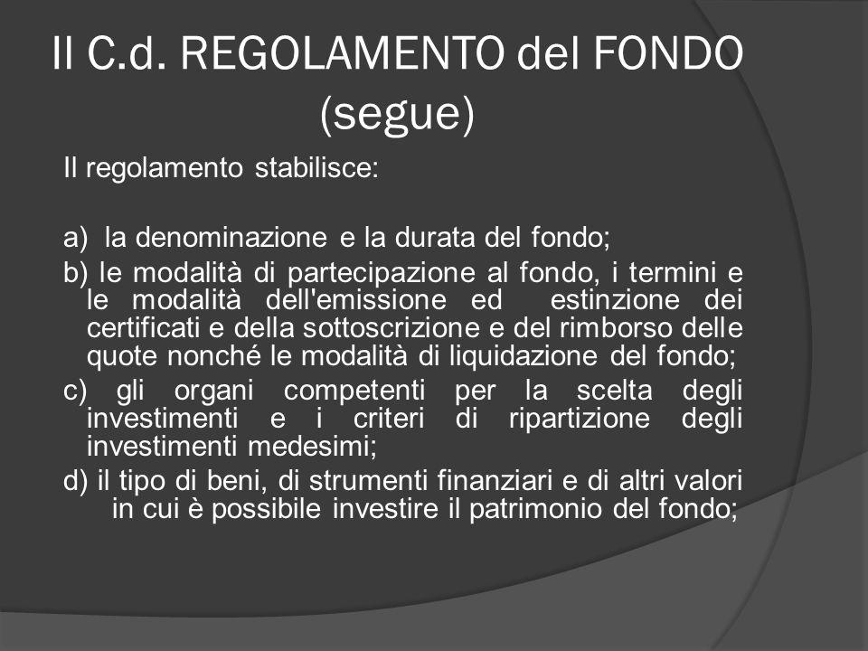 Il C.d. REGOLAMENTO del FONDO (segue) Il regolamento stabilisce: a) la denominazione e la durata del fondo; b) le modalità di partecipazione al fondo,