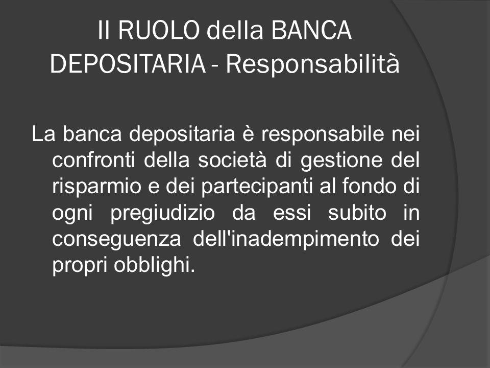 Il RUOLO della BANCA DEPOSITARIA - Responsabilità La banca depositaria è responsabile nei confronti della società di gestione del risparmio e dei part