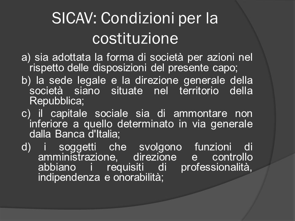 SICAV: Condizioni per la costituzione a) sia adottata la forma di società per azioni nel rispetto delle disposizioni del presente capo; b) la sede leg