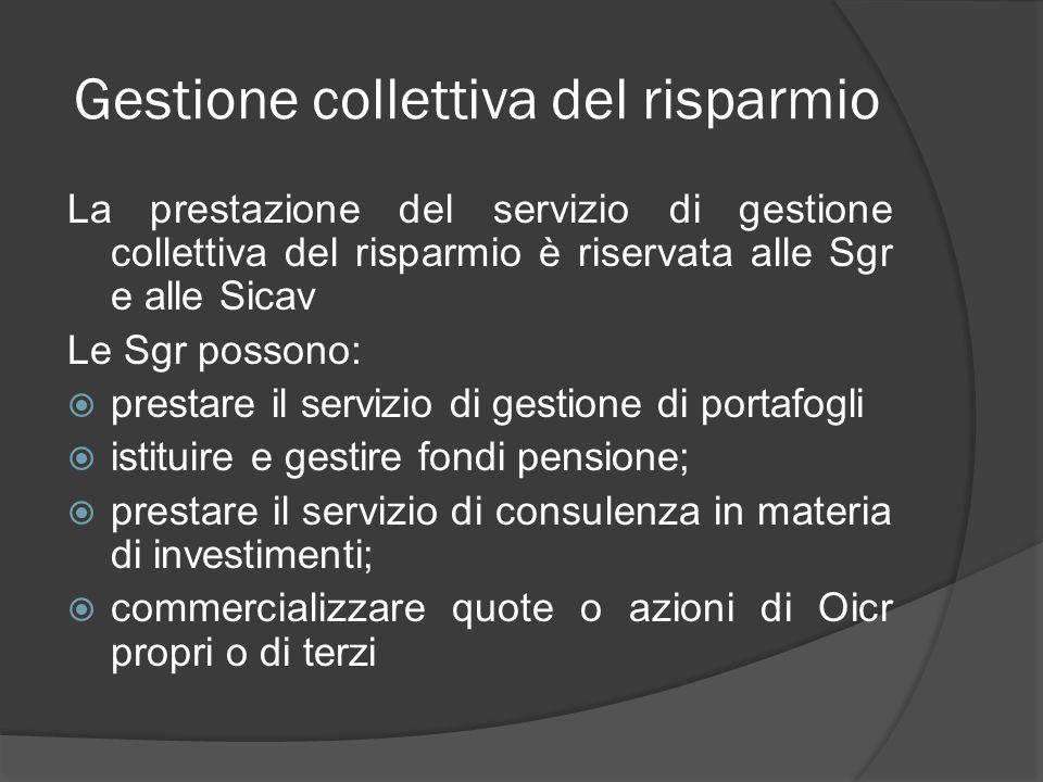 Gestione collettiva del risparmio La prestazione del servizio di gestione collettiva del risparmio è riservata alle Sgr e alle Sicav Le Sgr possono: p