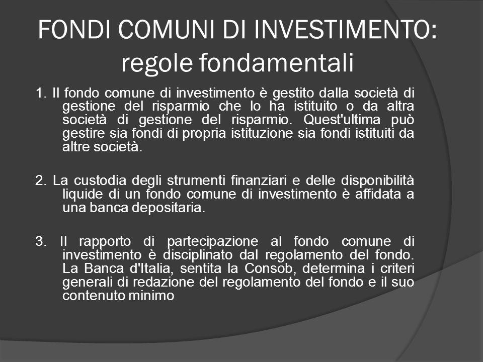 FONDI COMUNI DI INVESTIMENTO: regole fondamentali 1. Il fondo comune di investimento è gestito dalla società di gestione del risparmio che lo ha istit