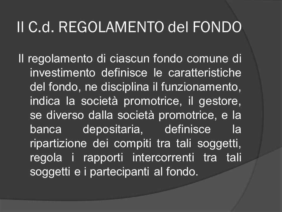 Il C.d. REGOLAMENTO del FONDO Il regolamento di ciascun fondo comune di investimento definisce le caratteristiche del fondo, ne disciplina il funziona