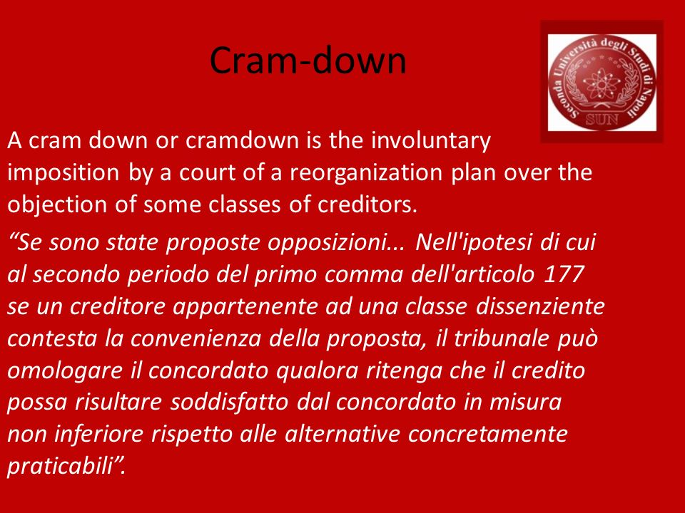 Cram-down A cram down or cramdown is the involuntary imposition by a court of a reorganization plan over the objection of some classes of creditors. S