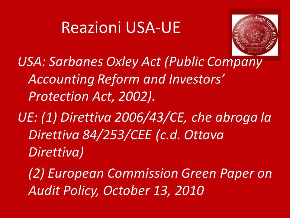 Reazioni USA-UE USA: Sarbanes Oxley Act (Public Company Accounting Reform and Investors Protection Act, 2002). UE: (1) Direttiva 2006/43/CE, che abrog