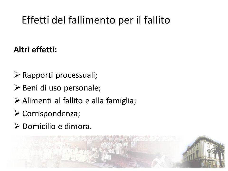 Effetti del fallimento per il fallito Altri effetti: Rapporti processuali; Beni di uso personale; Alimenti al fallito e alla famiglia; Corrispondenza;
