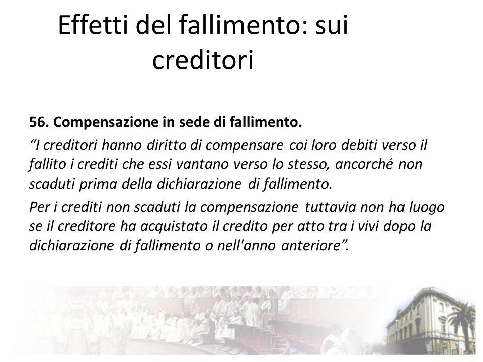 Effetti del fallimento: sui creditori 56. Compensazione in sede di fallimento. I creditori hanno diritto di compensare coi loro debiti verso il fallit