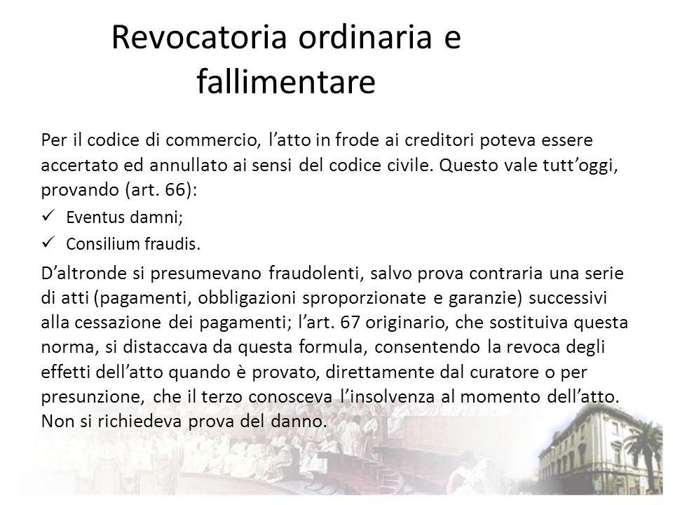 Revocatoria ordinaria e fallimentare Per il codice di commercio, latto in frode ai creditori poteva essere accertato ed annullato ai sensi del codice