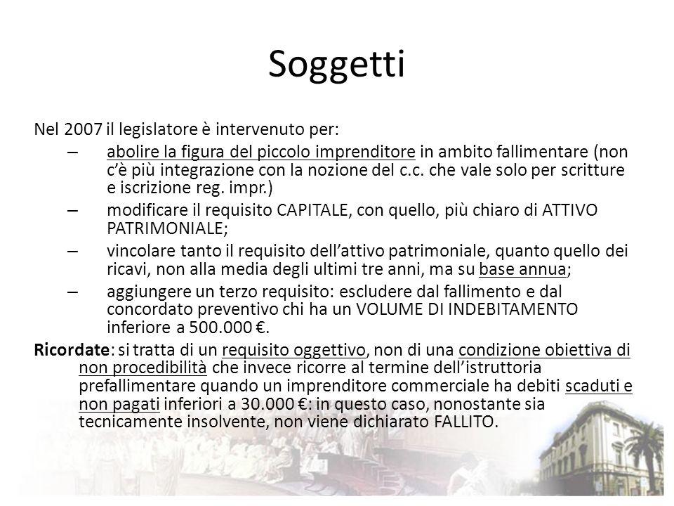 Soggetti Nel 2007 il legislatore è intervenuto per: – abolire la figura del piccolo imprenditore in ambito fallimentare (non cè più integrazione con l