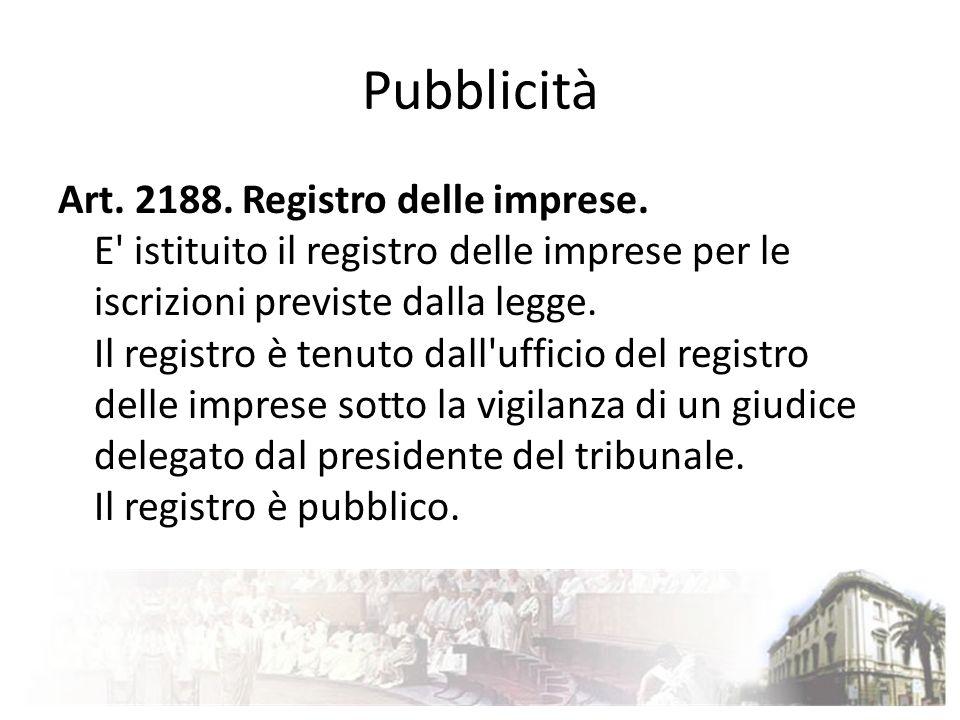 Pubblicità Art. 2188. Registro delle imprese. E' istituito il registro delle imprese per le iscrizioni previste dalla legge. Il registro è tenuto dall