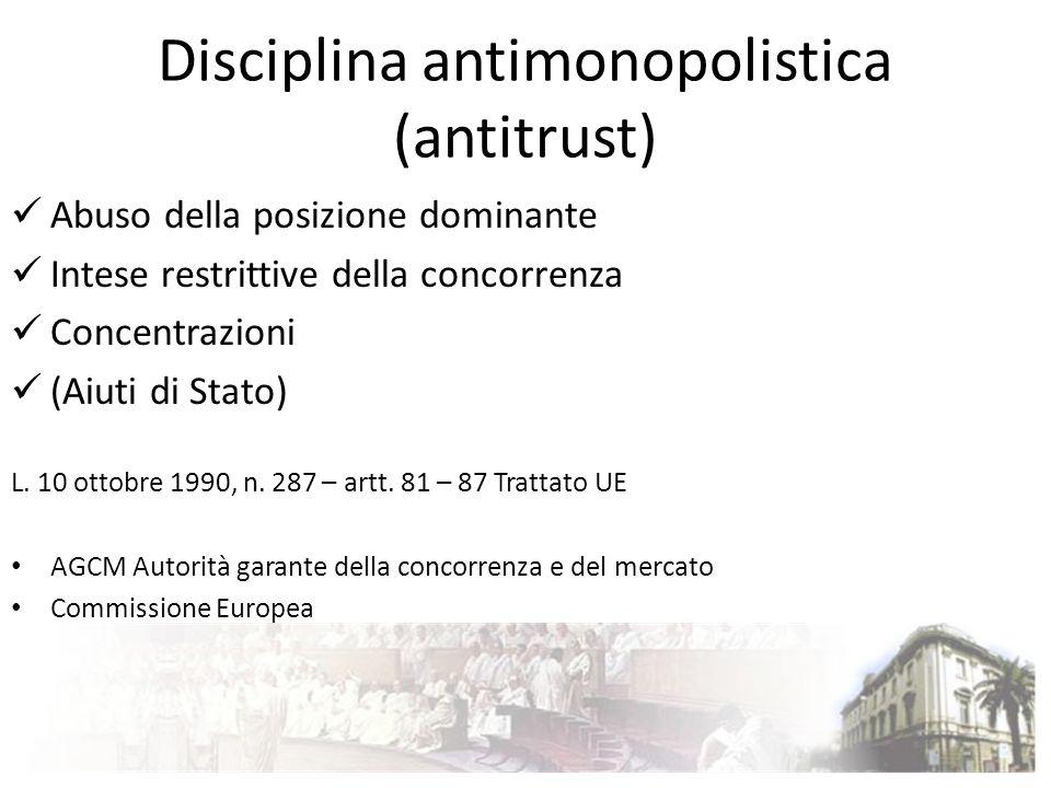 Disciplina antimonopolistica (antitrust) Abuso della posizione dominante Intese restrittive della concorrenza Concentrazioni (Aiuti di Stato) L. 10 ot