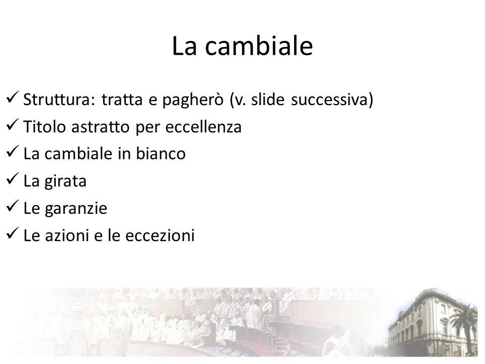 La cambiale Struttura: tratta e pagherò (v. slide successiva) Titolo astratto per eccellenza La cambiale in bianco La girata Le garanzie Le azioni e l