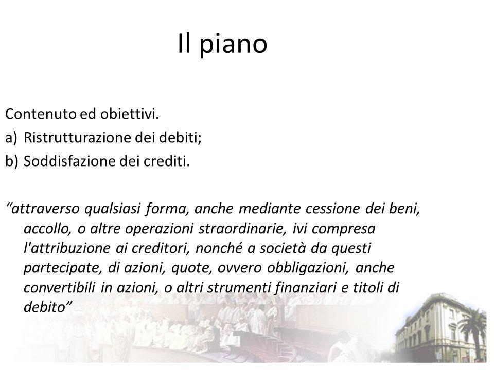 Il piano Contenuto ed obiettivi. a)Ristrutturazione dei debiti; b)Soddisfazione dei crediti. attraverso qualsiasi forma, anche mediante cessione dei b