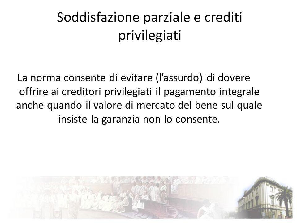Soddisfazione parziale e crediti privilegiati La norma consente di evitare (lassurdo) di dovere offrire ai creditori privilegiati il pagamento integra