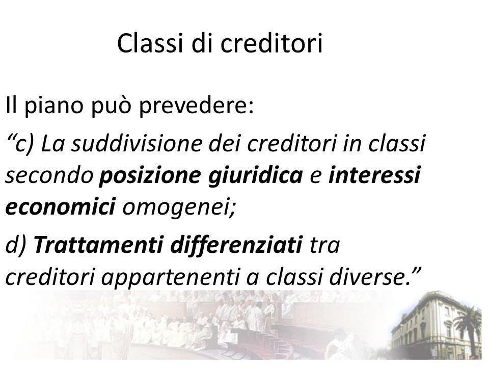 Classi di creditori Il piano può prevedere: c) La suddivisione dei creditori in classi secondo posizione giuridica e interessi economici omogenei; d)
