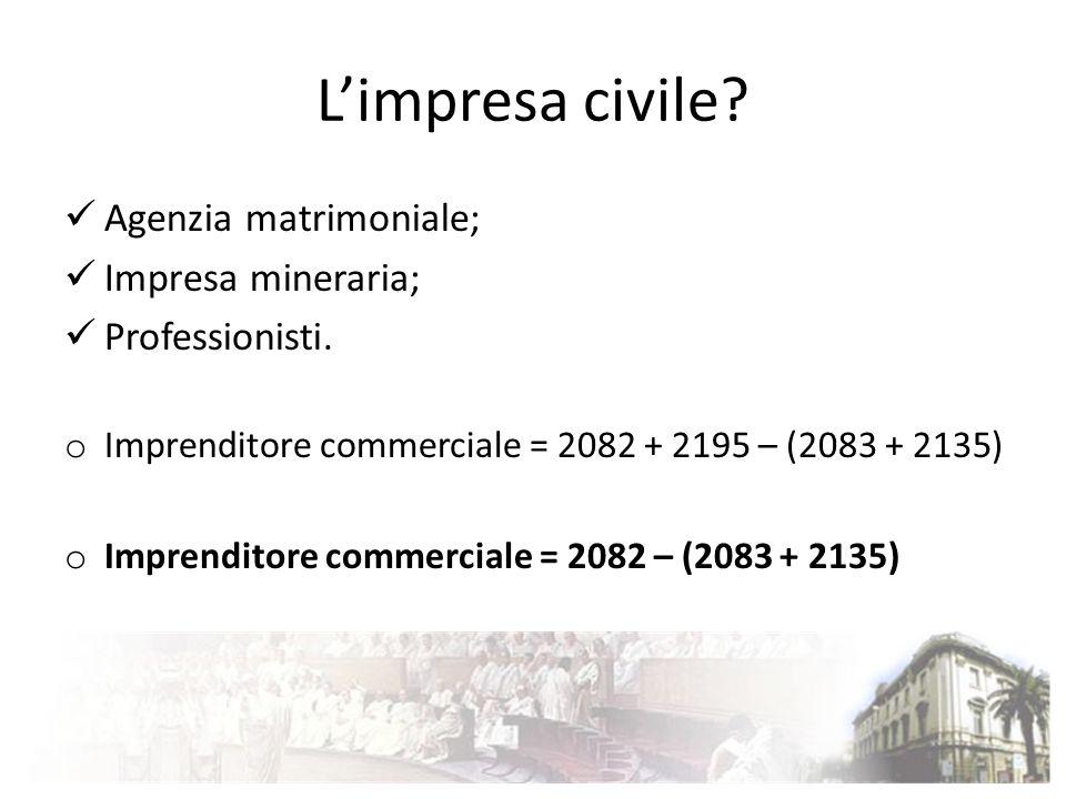 Limpresa civile? Agenzia matrimoniale; Impresa mineraria; Professionisti. o Imprenditore commerciale = 2082 + 2195 – (2083 + 2135) o Imprenditore comm