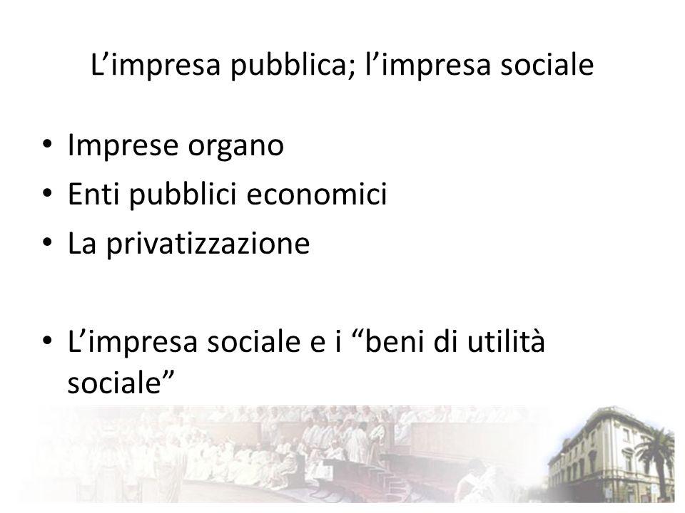 Limpresa pubblica; limpresa sociale Imprese organo Enti pubblici economici La privatizzazione Limpresa sociale e i beni di utilità sociale