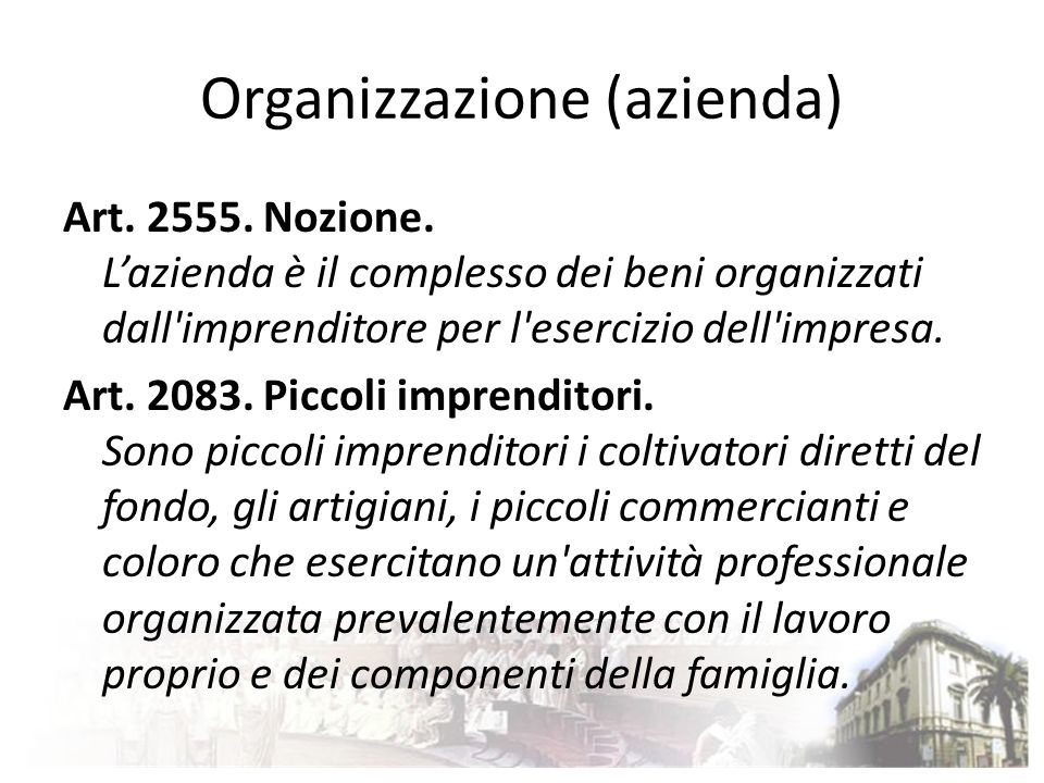 Organizzazione (azienda) Art. 2555. Nozione. Lazienda è il complesso dei beni organizzati dall'imprenditore per l'esercizio dell'impresa. Art. 2083. P