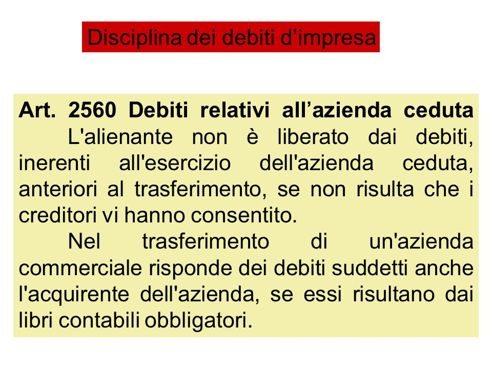 Art. 2560 Debiti relativi allazienda ceduta L'alienante non è liberato dai debiti, inerenti all'esercizio dell'azienda ceduta, anteriori al trasferime