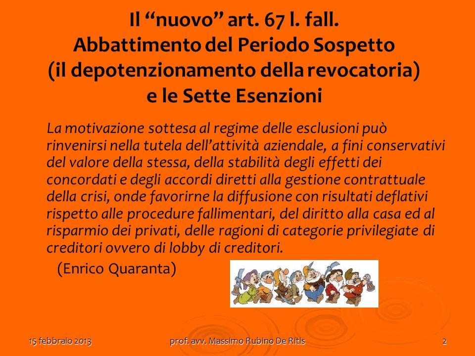 15 febbraio 2013prof. avv. Massimo Rubino De Ritis2 Il nuovo art. 67 l. fall. Abbattimento del Periodo Sospetto (il depotenzionamento della revocatori
