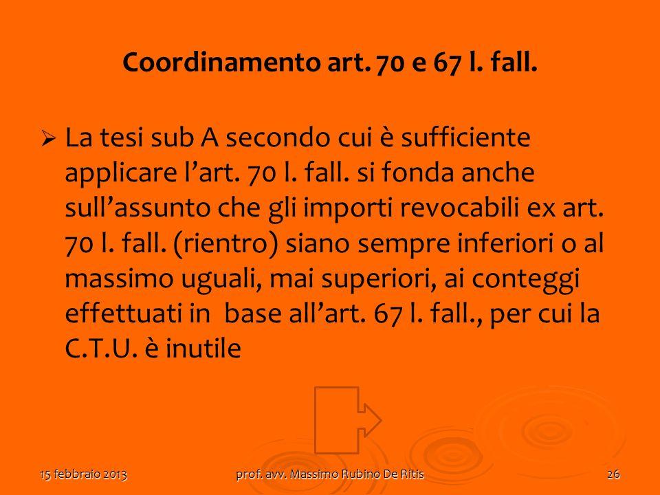 15 febbraio 2013prof. avv. Massimo Rubino De Ritis26 Coordinamento art. 70 e 67 l. fall. La tesi sub A secondo cui è sufficiente applicare lart. 70 l.