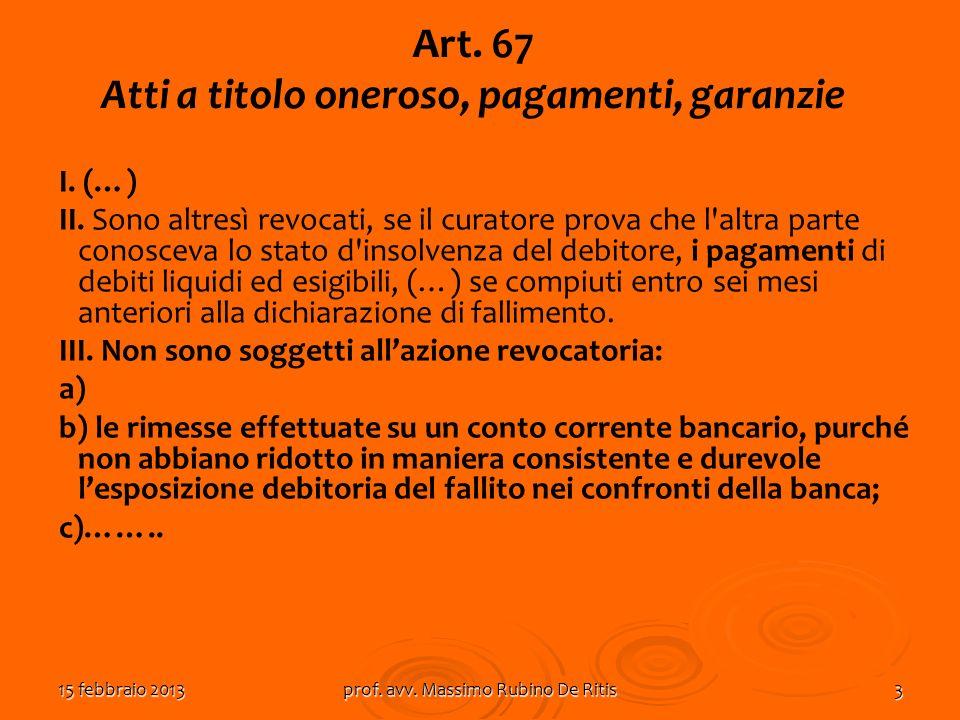 15 febbraio 2013prof. avv. Massimo Rubino De Ritis3 Art. 67 Atti a titolo oneroso, pagamenti, garanzie I. (…) II. Sono altresì revocati, se il curator