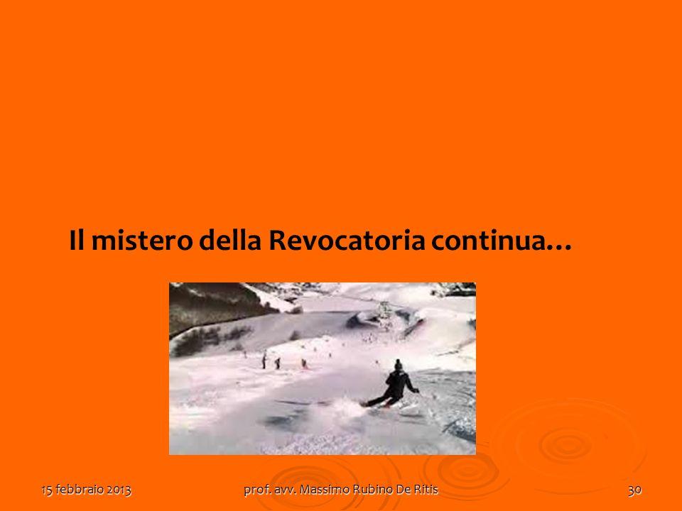 15 febbraio 2013prof. avv. Massimo Rubino De Ritis30 Il mistero della Revocatoria continua…