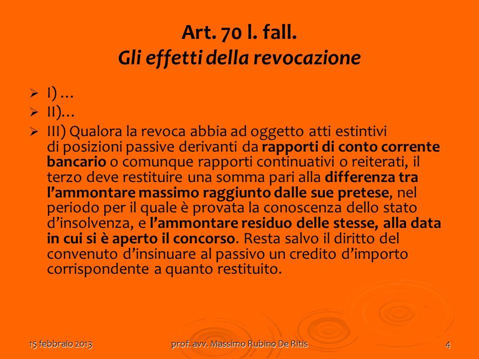 15 febbraio 2013prof. avv. Massimo Rubino De Ritis4 Art. 70 l. fall. Gli effetti della revocazione I) … II)… III) Qualora la revoca abbia ad oggetto a