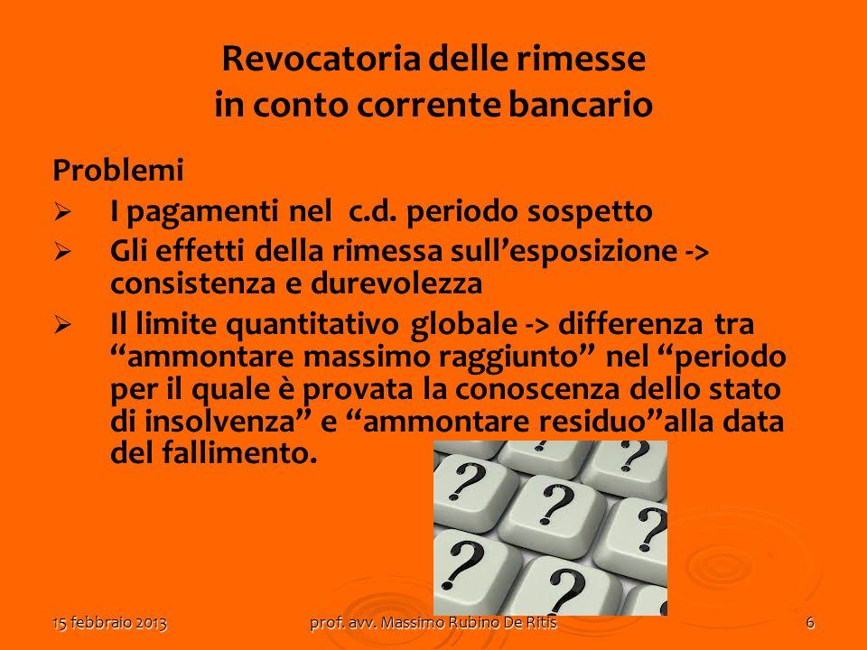 15 febbraio 2013prof. avv. Massimo Rubino De Ritis6 Revocatoria delle rimesse in conto corrente bancario Problemi I pagamenti nel c.d. periodo sospett