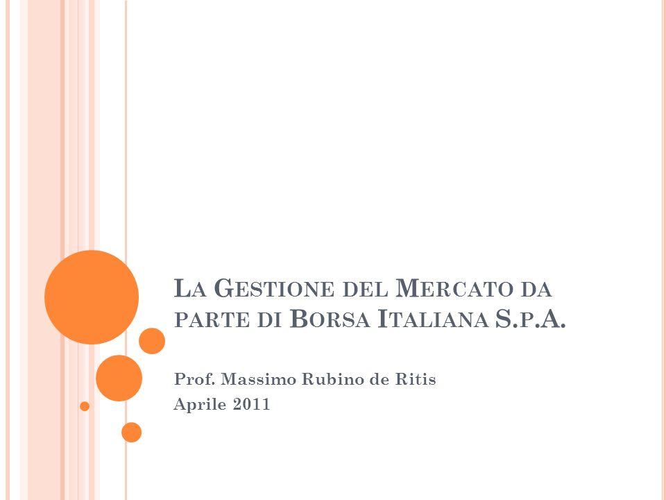 L A G ESTIONE DEL M ERCATO DA PARTE DI B ORSA I TALIANA S. P.A. Prof. Massimo Rubino de Ritis Aprile 2011