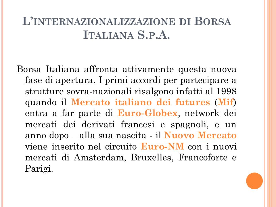 L INTERNAZIONALIZZAZIONE DI B ORSA I TALIANA S. P.A. Borsa Italiana affronta attivamente questa nuova fase di apertura. I primi accordi per partecipar
