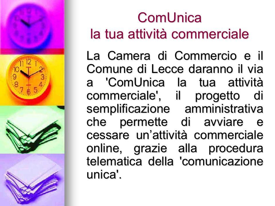 ComUnica la tua attività commerciale La Camera di Commercio e il Comune di Lecce daranno il via a ComUnica la tua attività commerciale , il progetto di semplificazione amministrativa che permette di avviare e cessare unattività commerciale online, grazie alla procedura telematica della comunicazione unica .