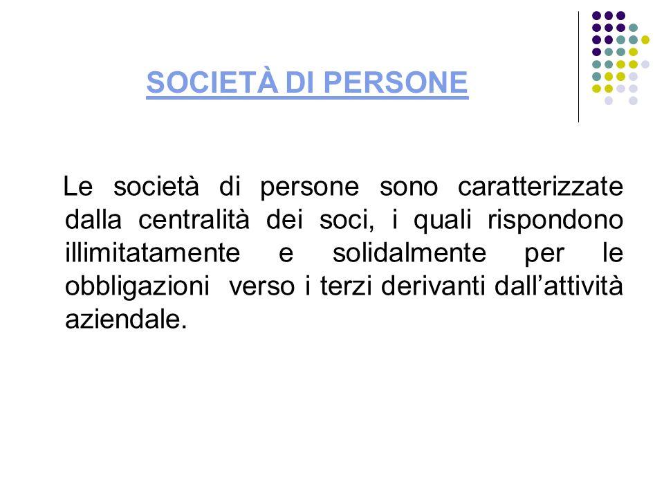 SOCIETÀ DI PERSONE Le società di persone sono caratterizzate dalla centralità dei soci, i quali rispondono illimitatamente e solidalmente per le obbli