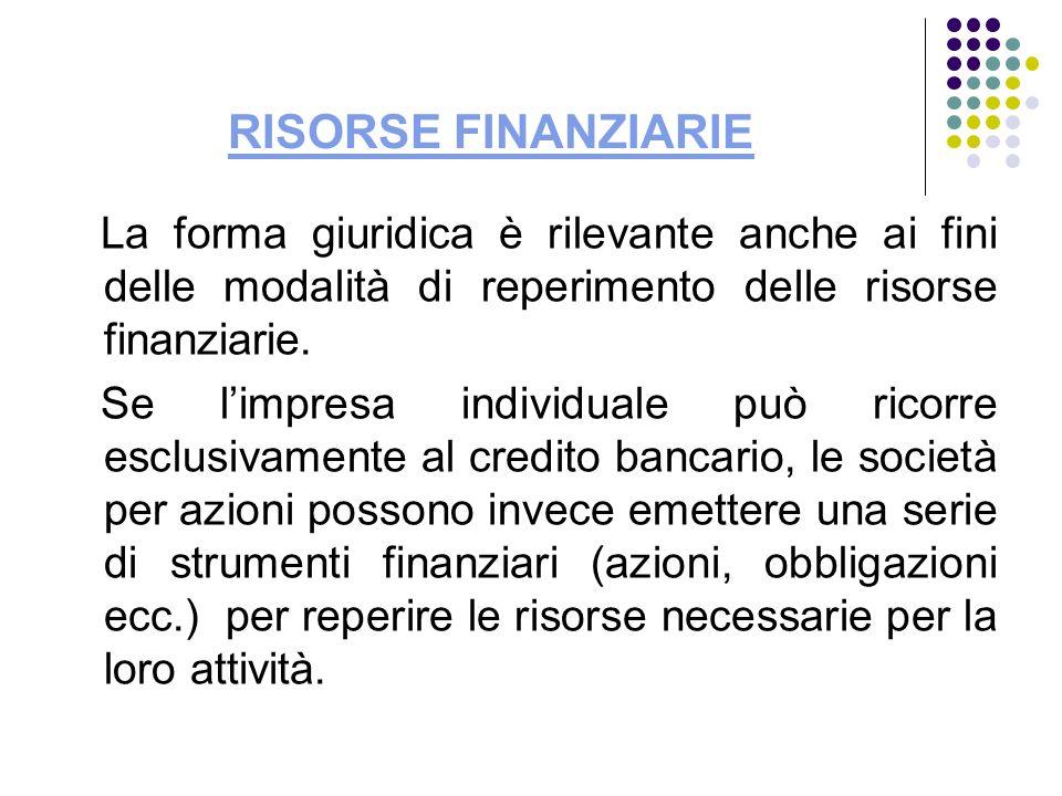 RISORSE FINANZIARIE La forma giuridica è rilevante anche ai fini delle modalità di reperimento delle risorse finanziarie. Se limpresa individuale può