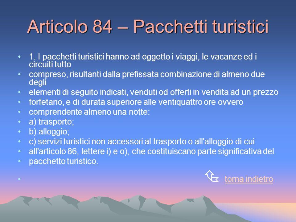 Articolo 84 – Pacchetti turistici 1. I pacchetti turistici hanno ad oggetto i viaggi, le vacanze ed i circuiti tutto compreso, risultanti dalla prefis