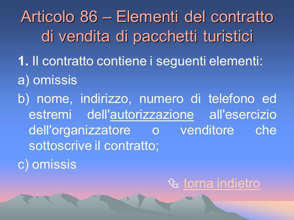 Articolo 86 – Elementi del contratto di vendita di pacchetti turistici 1. Il contratto contiene i seguenti elementi: a) omissis b) nome, indirizzo, nu