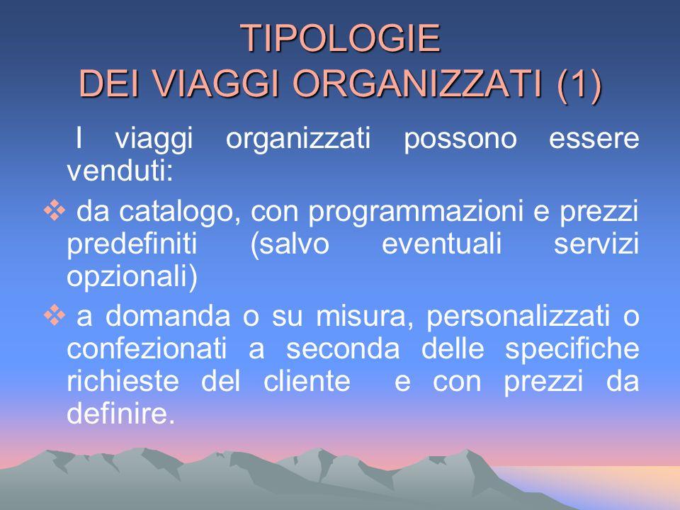 TIPOLOGIE DEI VIAGGI ORGANIZZATI (1) I viaggi organizzati possono essere venduti: da catalogo, con programmazioni e prezzi predefiniti (salvo eventual
