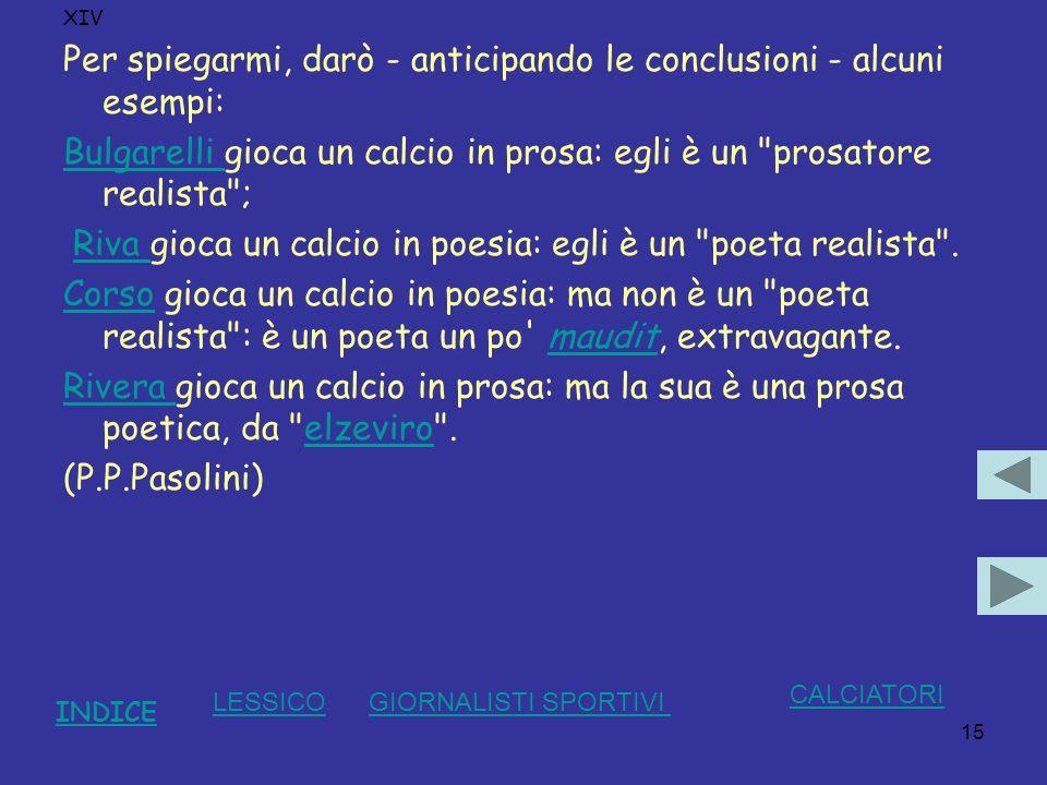 15 XIV Per spiegarmi, darò - anticipando le conclusioni - alcuni esempi: Bulgarelli Bulgarelli gioca un calcio in prosa: egli è un