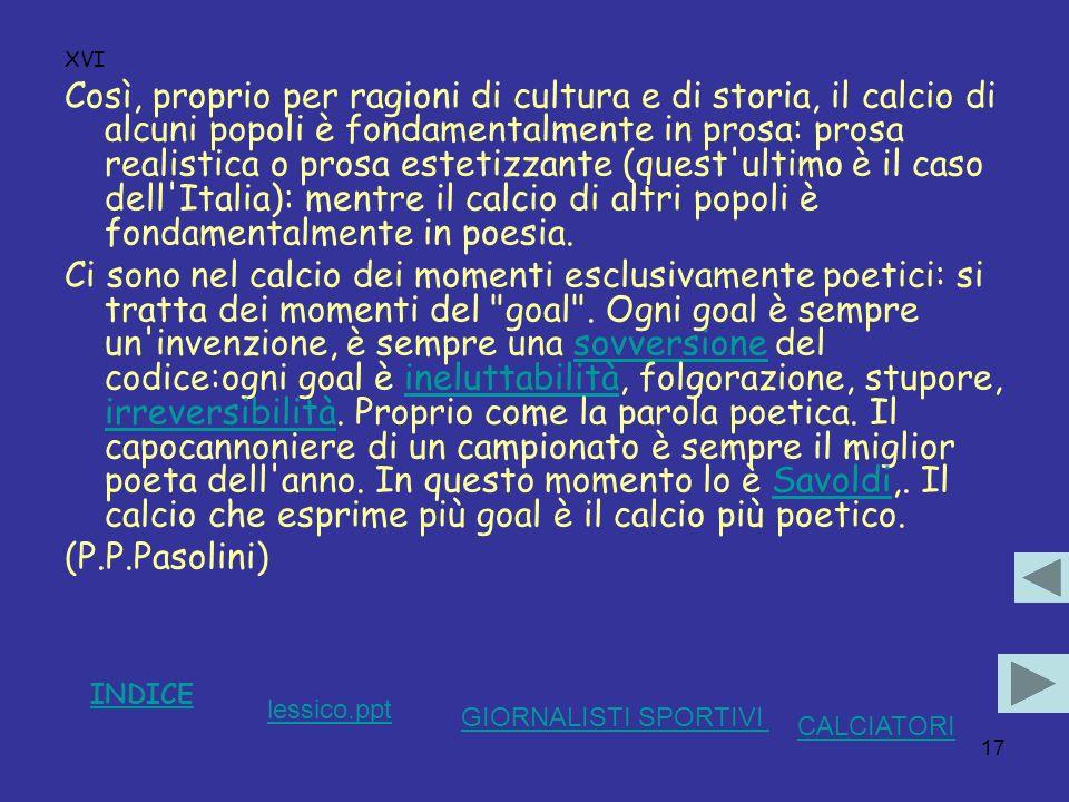 17 XVI Così, proprio per ragioni di cultura e di storia, il calcio di alcuni popoli è fondamentalmente in prosa: prosa realistica o prosa estetizzante