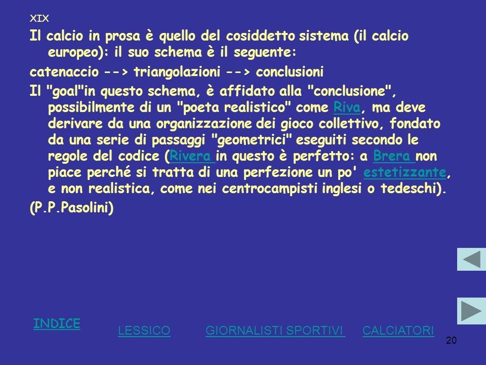 20 XIX Il calcio in prosa è quello del cosiddetto sistema (il calcio europeo): il suo schema è il seguente: catenaccio --> triangolazioni --> conclusi