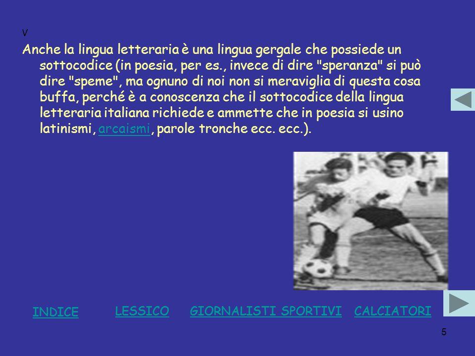 16 XV Anche Mazzola è un elzevirista, che potrebbe scrivere sul Corriere della Sera : ma è più poeta di Rivera; ogni tanto egli interrompe la prosa, e inventa lì per lì due versi folgoranti.Mazzola Rivera Si noti bene che tra la prosa e la poesia non faccio distinzione di valore: la mia è una distinzione puramente tecnica.