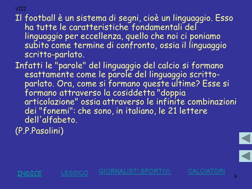 9 VIII Il football è un sistema di segni, cioè un linguaggio. Esso ha tutte le caratteristiche fondamentali del linguaggio per eccellenza, quello che