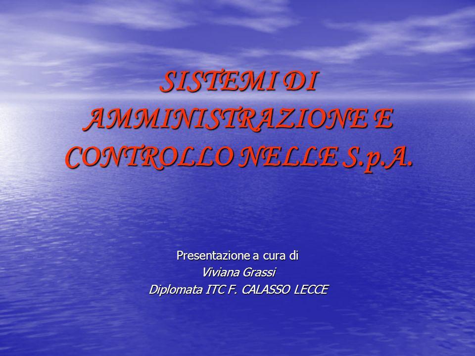 SISTEMI DI AMMINISTRAZIONE E CONTROLLO NELLE S.p.A. Presentazione a cura di Viviana Grassi Diplomata ITC F. CALASSO LECCE